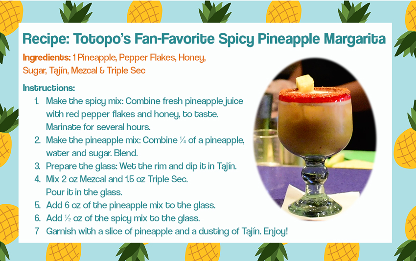 Recipe: Totopo's Fan-Favorite Spicy Pineapple Margarita. Ingredients: 1 Pineapple, Pepper Flakes, Honey, Sugar, Tajín, Mezcal & Triple Sec Instructions. Make the spicy mix: Combine fresh pineapple juice with red pepper flakes and honey, to taste. Marinate for several hours. Make the pineapple mix: Combine ¼ of a pineapple water and sugar. Blend. Prepare the glass: Wet the rim and dip it in Tajín. Mix 2 oz Mezcal and 1.5 oz Triple Sec. Pour it in the glass. Add 6 oz of the pineapple mix to the glass. Add ½ oz of the spicy mix to the glass. Garnish with a slice of pineapple and a dusting of Tajín. Enjoy!